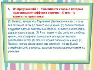 Из предложений 5 - 9 выпишите слово, в котором правописание суффикса наречия
