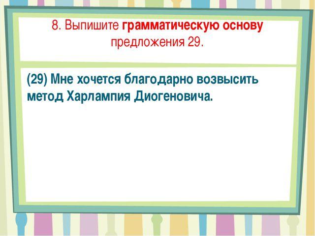 8. Выпишите грамматическую основу предложения 29. (29) Мне хочется благодарно...