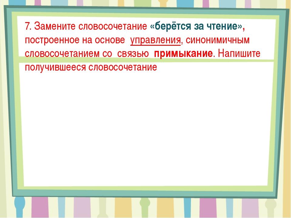 7. Замените словосочетание «берётся за чтение», построенное на основе управл...