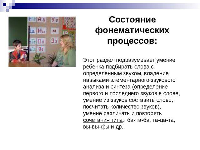 Состояние фонематических процессов: Этот раздел подразумевает умение ребенка...