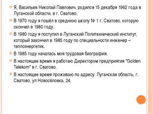 Я, Васильев Николай Павлович, родился 15 декабря 1962 года в Луганской област