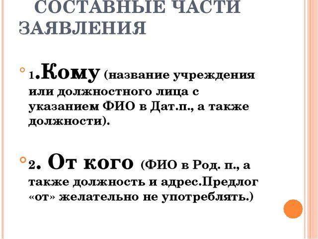 СОСТАВНЫЕ ЧАСТИ ЗАЯВЛЕНИЯ 1.Кому (название учреждения или должностного лица...