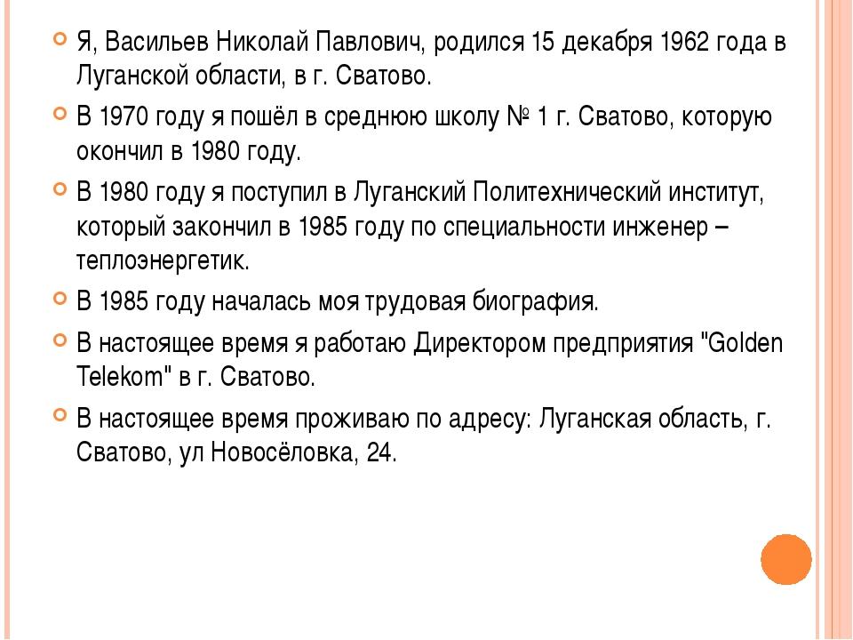 Я, Васильев Николай Павлович, родился 15 декабря 1962 года в Луганской област...