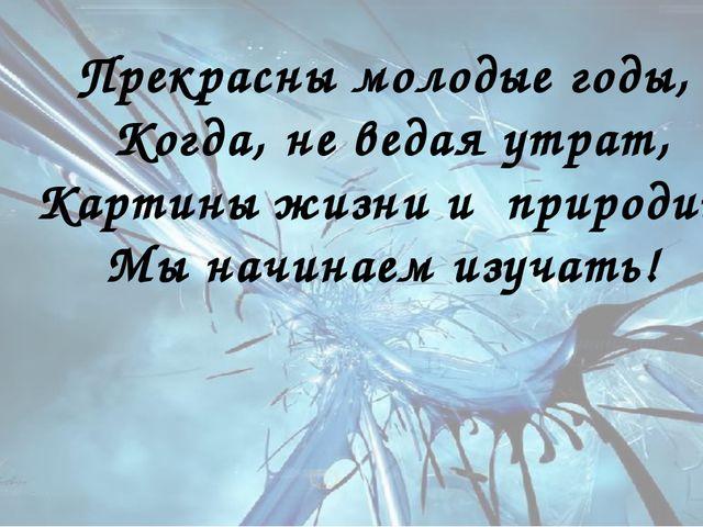 Прекрасны молодые годы, Когда, не ведая утрат, Картины жизни и природиы Мы на...