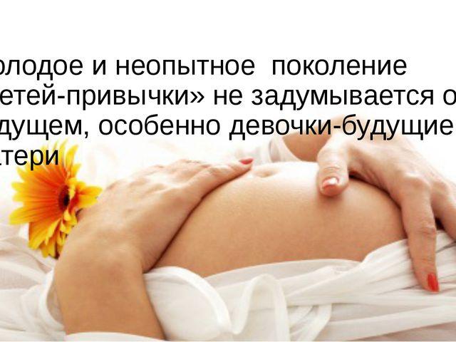 Молодое и неопытное поколение «детей-привычки» не задумывается о будущем, осо...