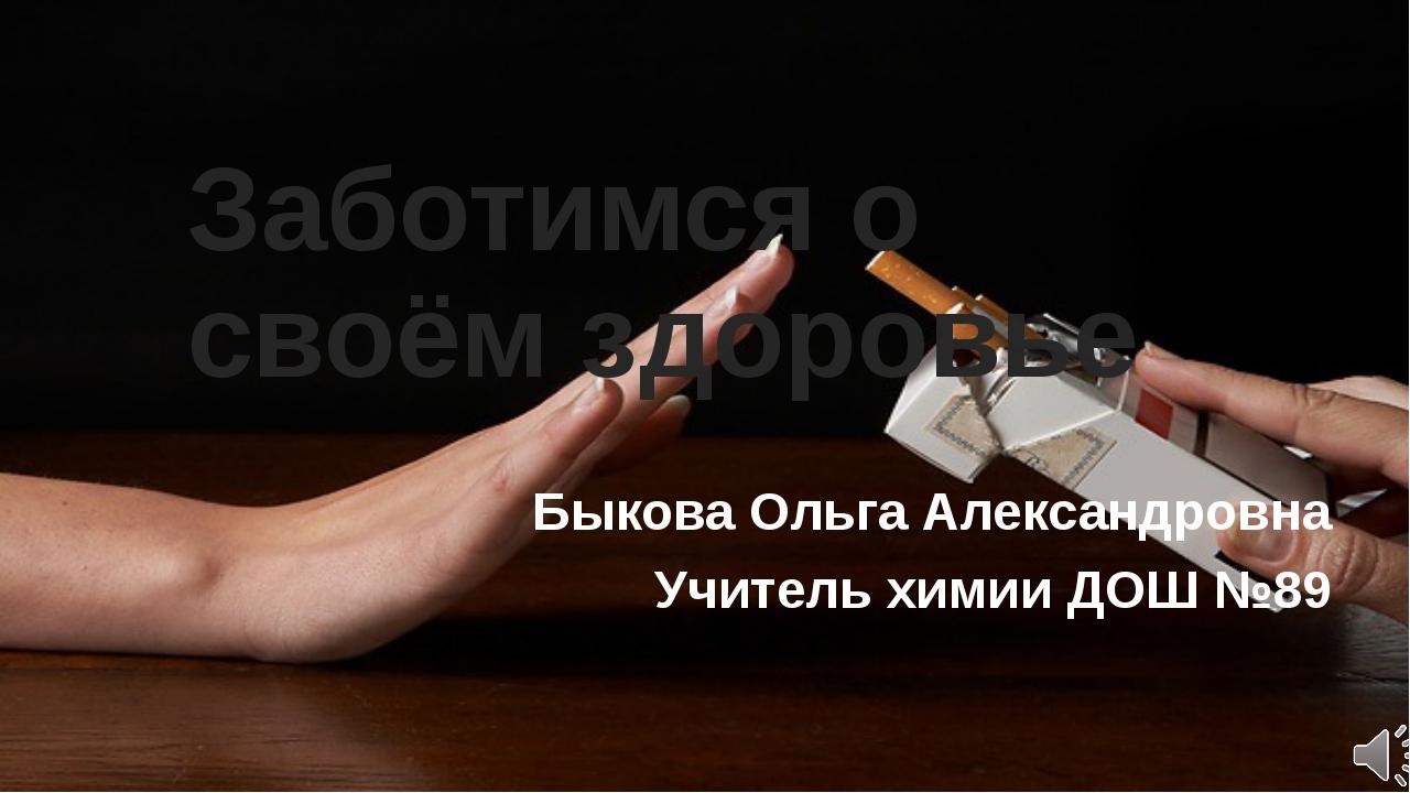 Заботимся о своём здоровье Быкова Ольга Александровна Учитель химии ДОШ №89