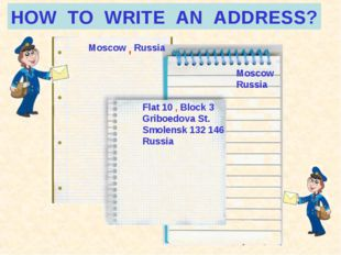 HOW TO WRITE AN ADDRESS? Moscow Russia Moscow Russia Flat 10 , Block 3 Griboe