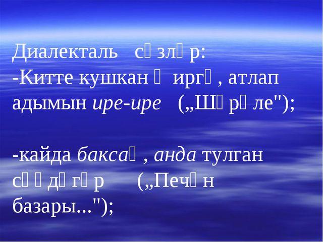"""Диалекталь сүзләр: -Китте кушкан җиргә, атлап адымын ире-ире (""""Шүрәле""""); -ка..."""
