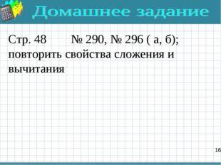 Стр. 48 № 290, № 296 ( а, б); повторить свойства сложения и вычитания 16