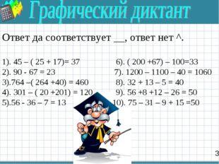 3 Ответ да соответствует __, ответ нет ^. 1). 45 – ( 25 + 17)= 37 6). ( 200 +