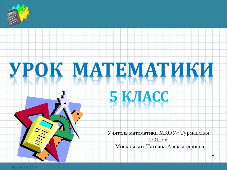 1 Учитель математики МКОУ« Турманская СОШ»» Московских Татьяна Александровна