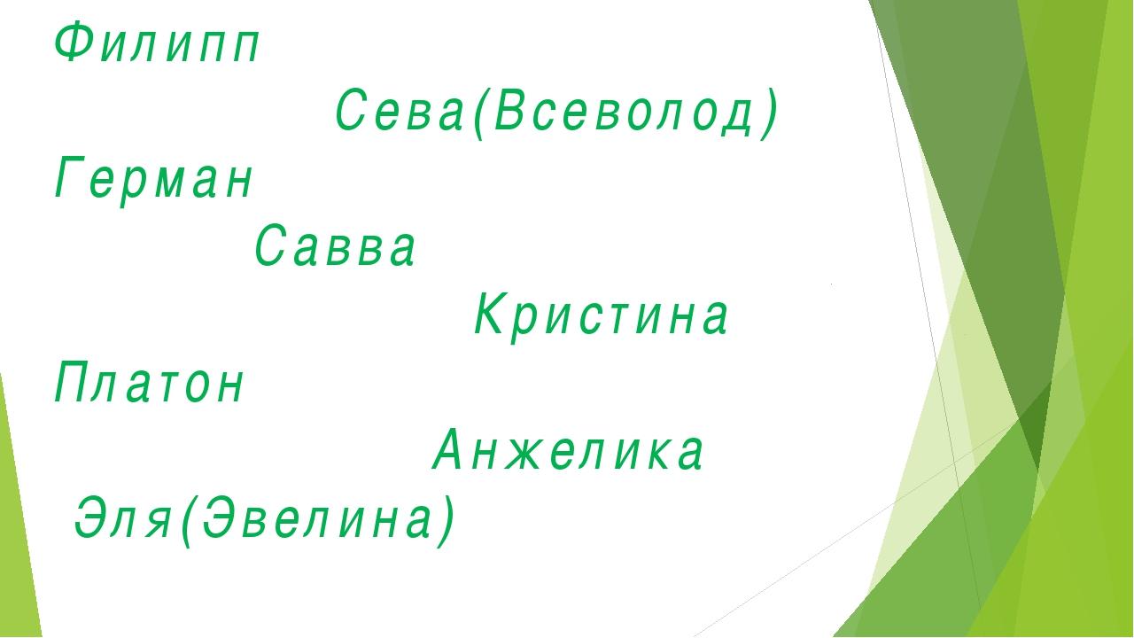Филипп Сева(Всеволод) Герман Савва Кристина Платон Анжелика Эля(Эвелина)