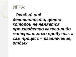 ИГРА: Особый вид деятельности, целью которой не является производство какого-