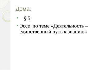 Дома: § 5 Эссе по теме «Деятельность – единственный путь к знанию»