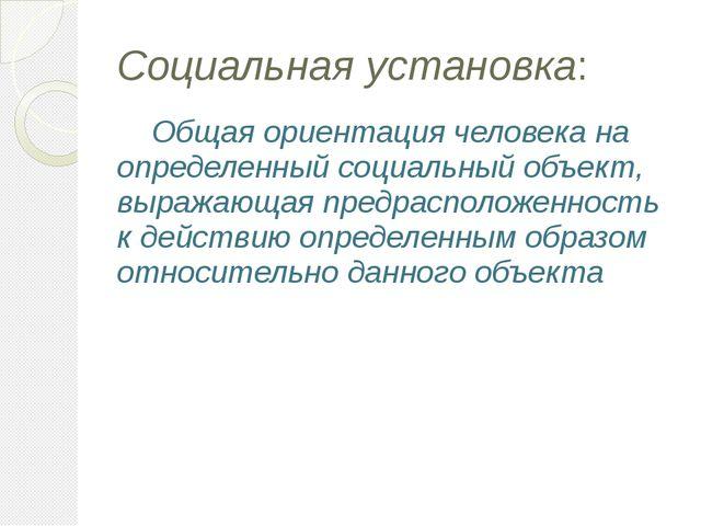 Социальная установка: Общая ориентация человека на определенный социальный об...