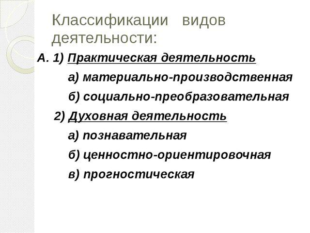 Классификации видов деятельности: А. 1) Практическая деятельность а) материал...
