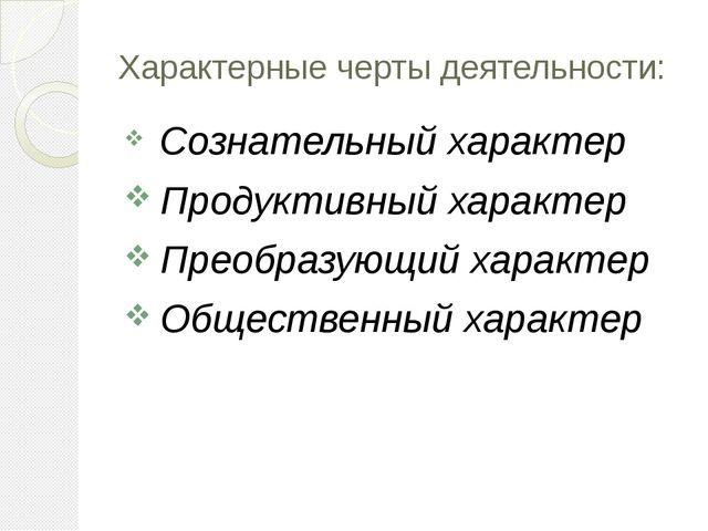 Характерные черты деятельности: Сознательный характер Продуктивный характер П...