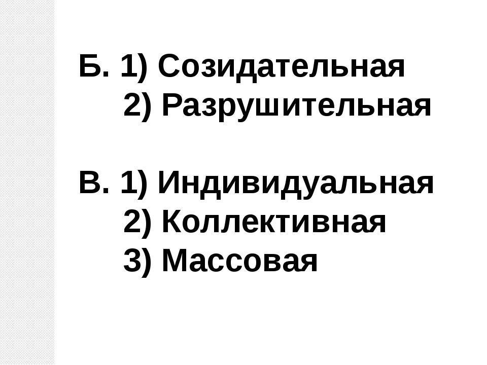 Б. 1) Созидательная 2) Разрушительная В. 1) Индивидуальная 2) Коллективная 3...