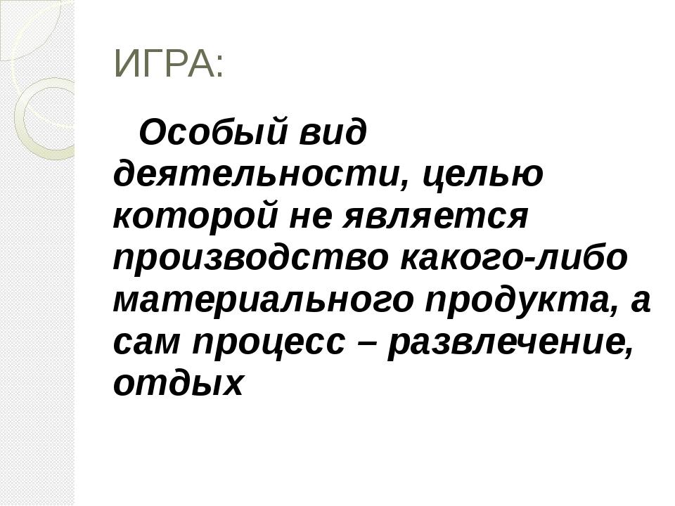 ИГРА: Особый вид деятельности, целью которой не является производство какого-...