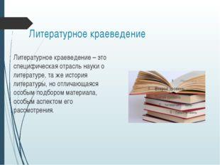 Литературное краеведение Литературное краеведение – это специфическая отрасль