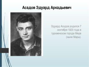 Асадов Эдуард Аркадьевич Эдуард Асадов родился 7 сентября 1923 года в туркмен