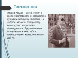 Творчество поэта Эдуард Асадов— автор 47 книг. В своих стихотворениях он обр