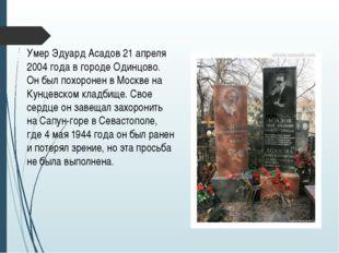 Умер Эдуард Асадов 21 апреля 2004 года в городе Одинцово. Он был похоронен в