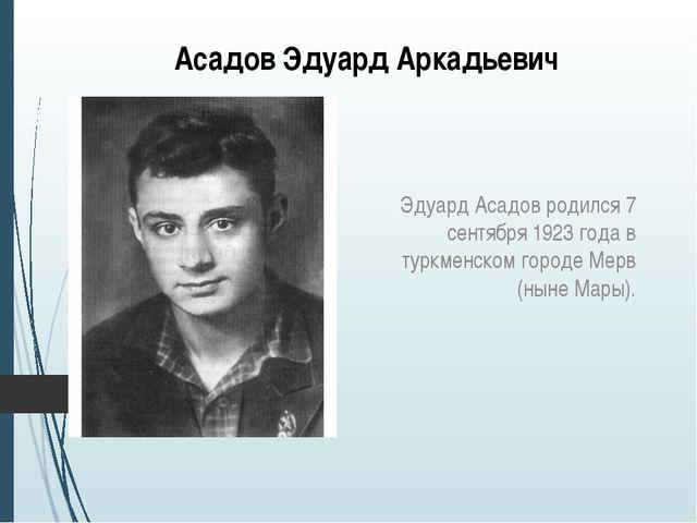 Асадов Эдуард Аркадьевич Эдуард Асадов родился 7 сентября 1923 года в туркмен...
