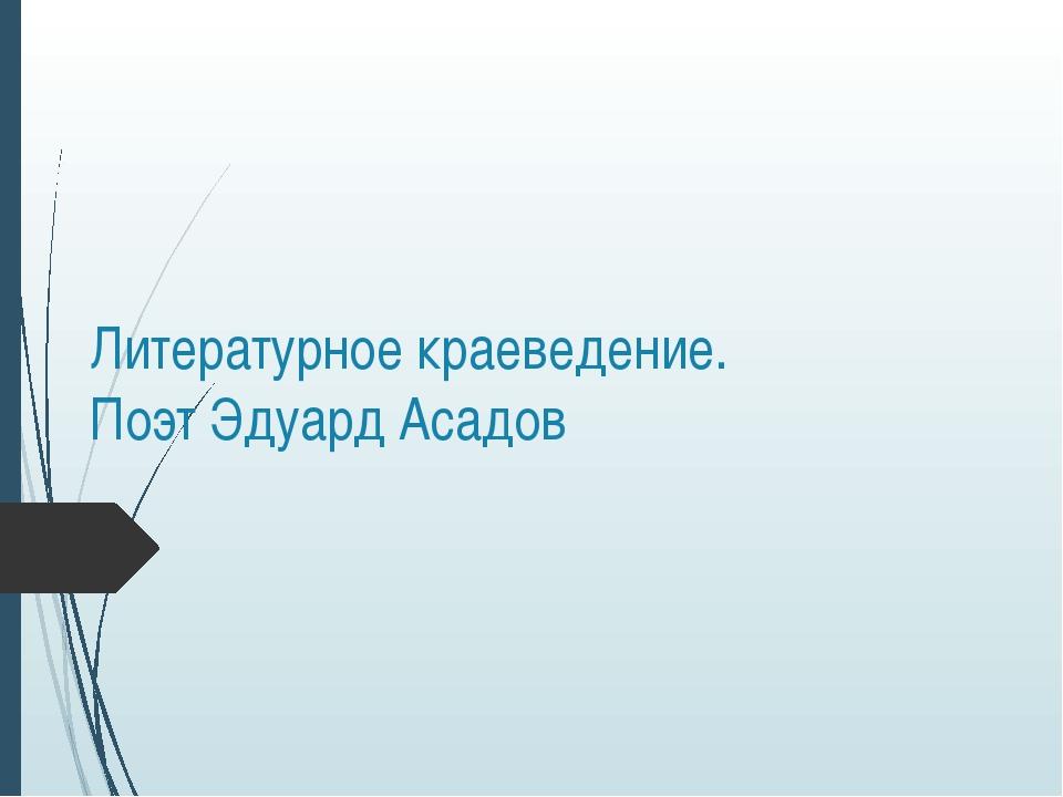 Литературное краеведение. Поэт Эдуард Асадов