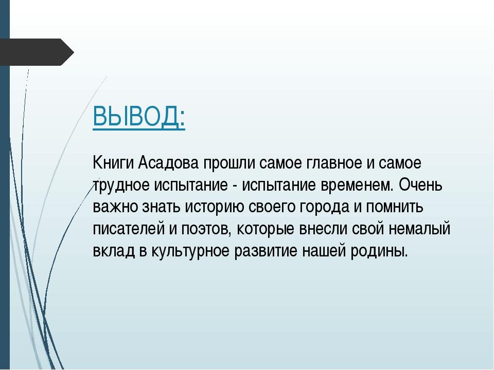 ВЫВОД: Книги Асадова прошли самое главное и самое трудное испытание - испытан...