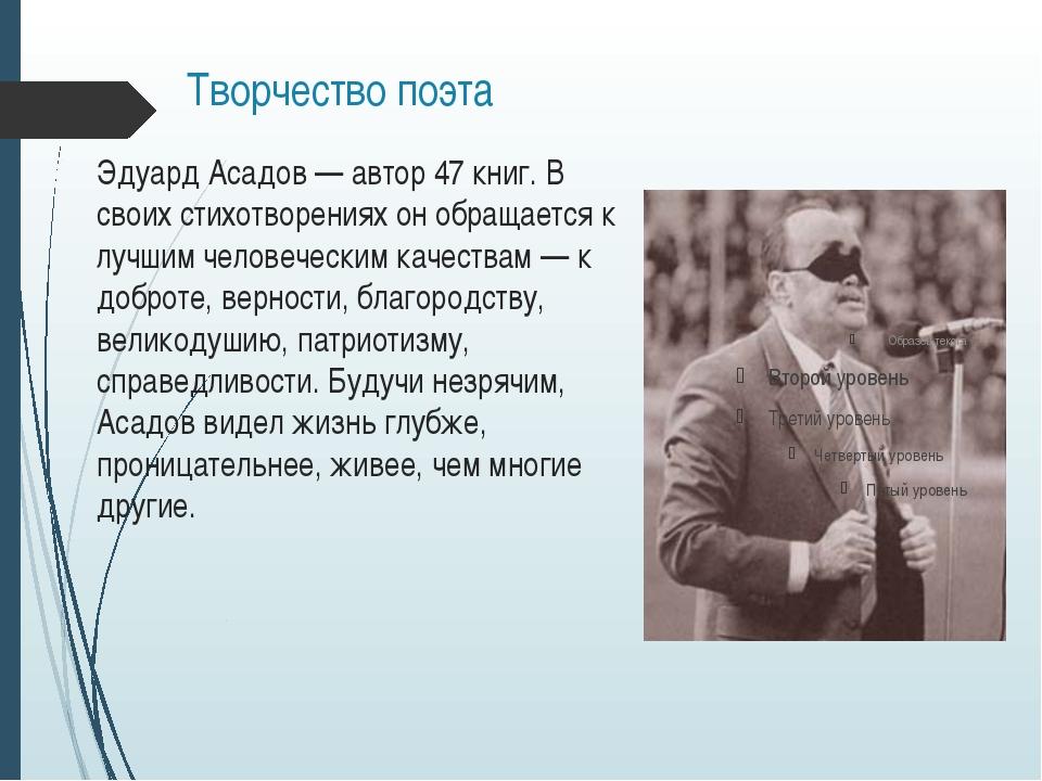 Творчество поэта Эдуард Асадов— автор 47 книг. В своих стихотворениях он обр...