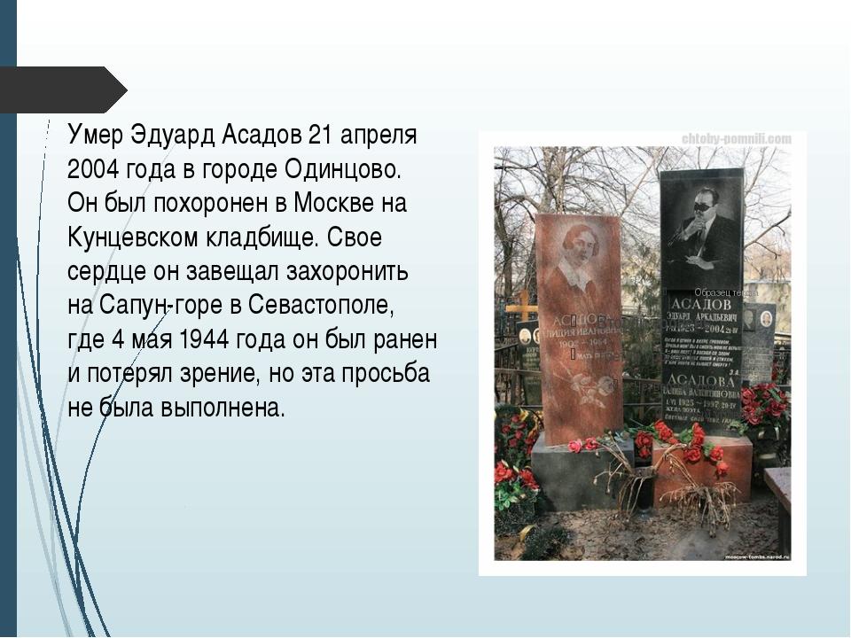 Умер Эдуард Асадов 21 апреля 2004 года в городе Одинцово. Он был похоронен в...
