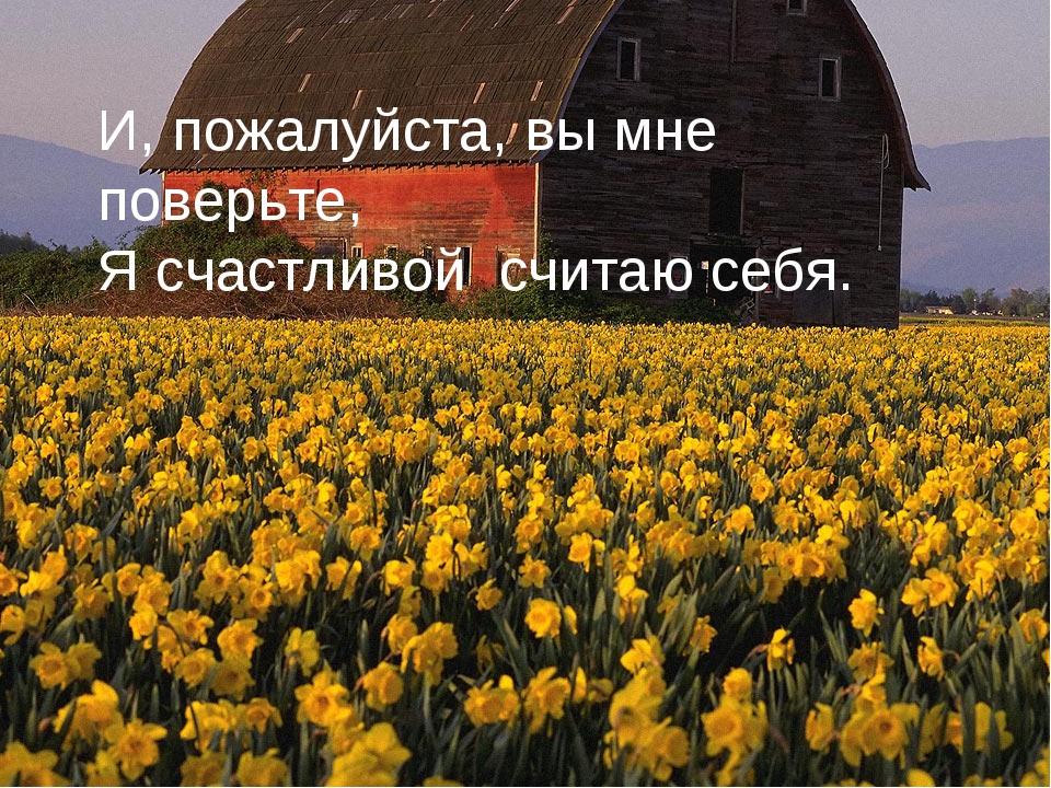 И, пожалуйста, вы мне поверьте, Я счастливой считаю себя.