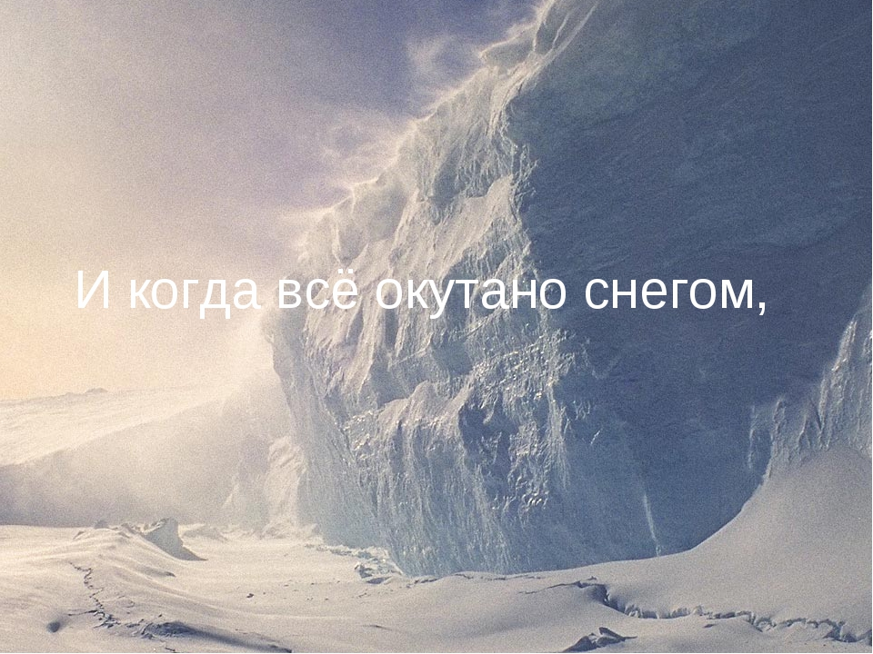 И когда всё окутано снегом,