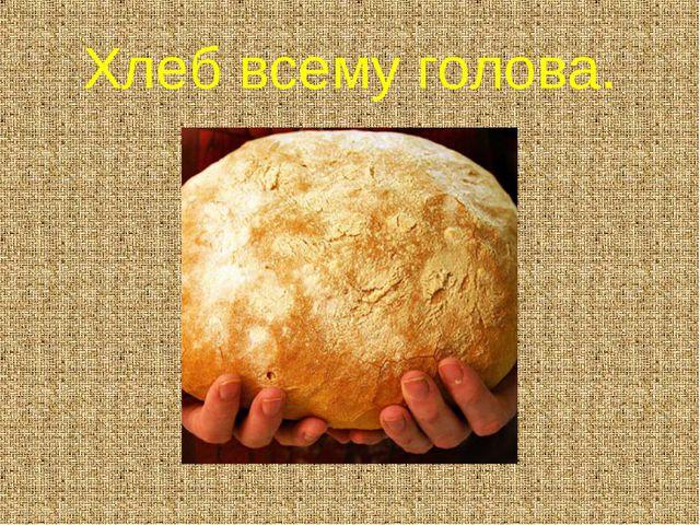 Хлеб всему голова.