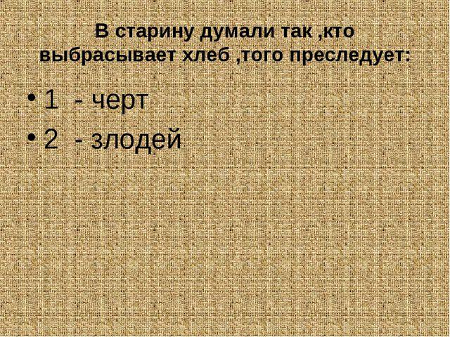 В старину думали так ,кто выбрасывает хлеб ,того преследует: 1 - черт 2 - зло...