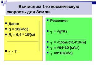 Вычислим 1-ю космическую скорость для Земли. Дано: g = 10(м\c2) Rз = 6,4 * 1