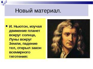 Новый материал. И. Ньютон, изучая движение планет вокруг солнца, Луны вокруг