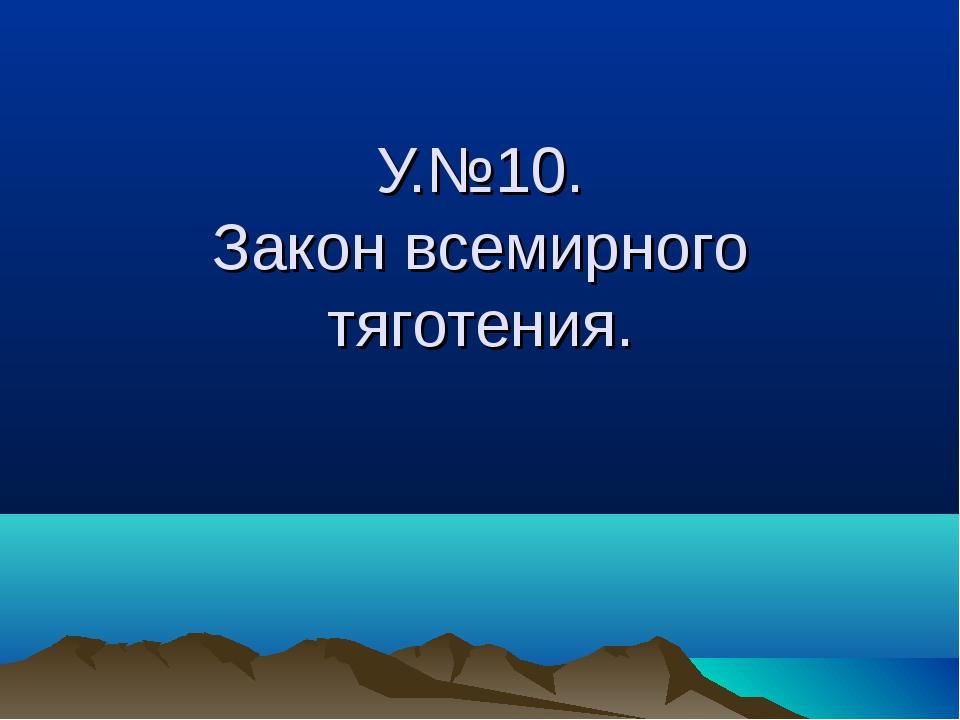 У.№10. Закон всемирного тяготения.
