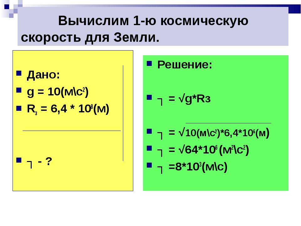 Вычислим 1-ю космическую скорость для Земли. Дано: g = 10(м\c2) Rз = 6,4 * 1...