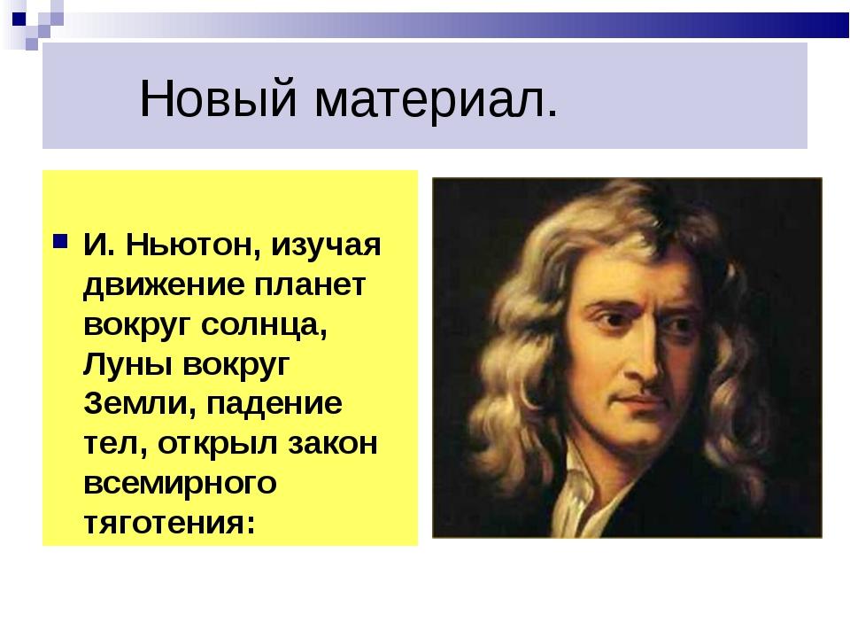 Новый материал. И. Ньютон, изучая движение планет вокруг солнца, Луны вокруг...