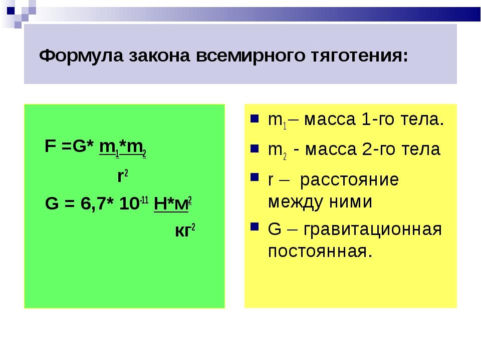 Формула закона всемирного тяготения: F =G* m1*m2 r2 G = 6,7* 10-11 H*м2 кг2...