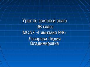 Урок по светской этике 3В класс МОАУ «Гимназия №8» Лазарева Лидия Владимировна