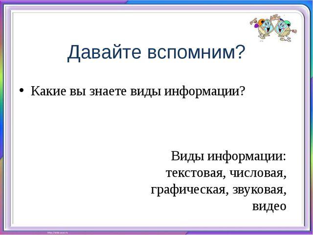 Какие вы знаете виды информации? Давайте вспомним? Виды информации: текстовая...