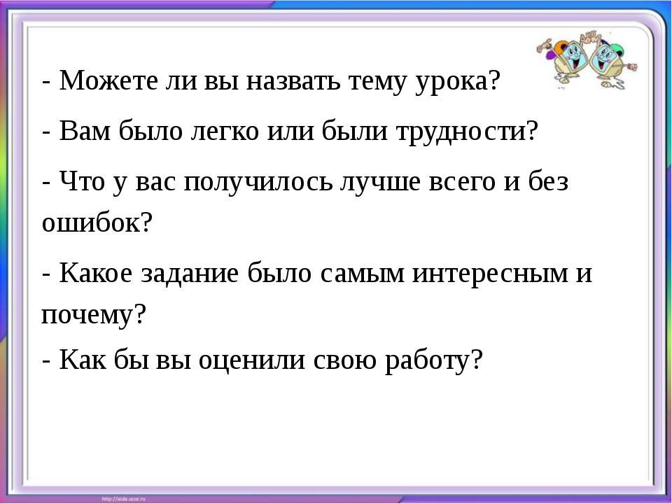 - Можете ли вы назвать тему урока? - Вам было легко или были трудности? - Что...