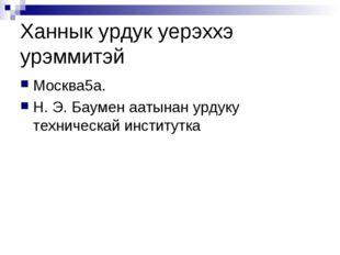 Ханнык урдук уерэххэ урэммитэй Москва5а. Н. Э. Баумен аатынан урдуку техничес