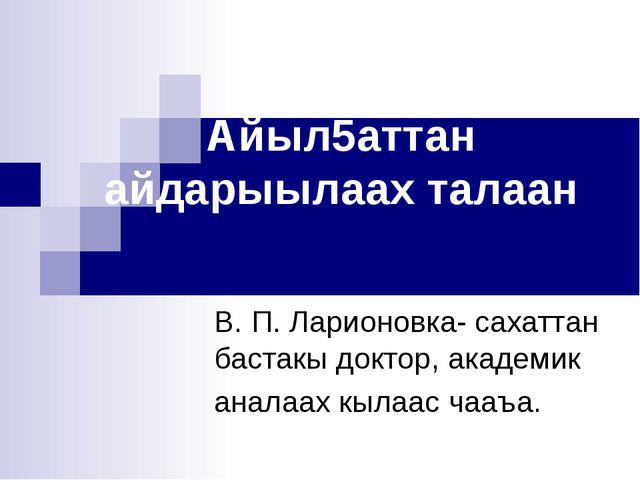 Айыл5аттан айдарыылаах талаан В. П. Ларионовка- сахаттан бастакы доктор, акад...