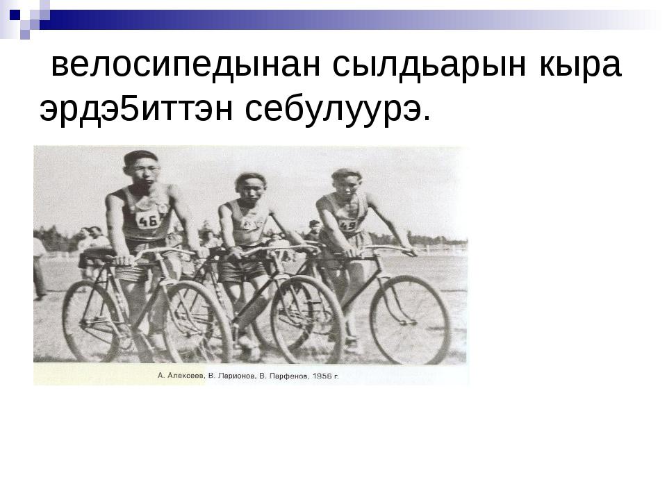 велосипедынан сылдьарын кыра эрдэ5иттэн себулуурэ.