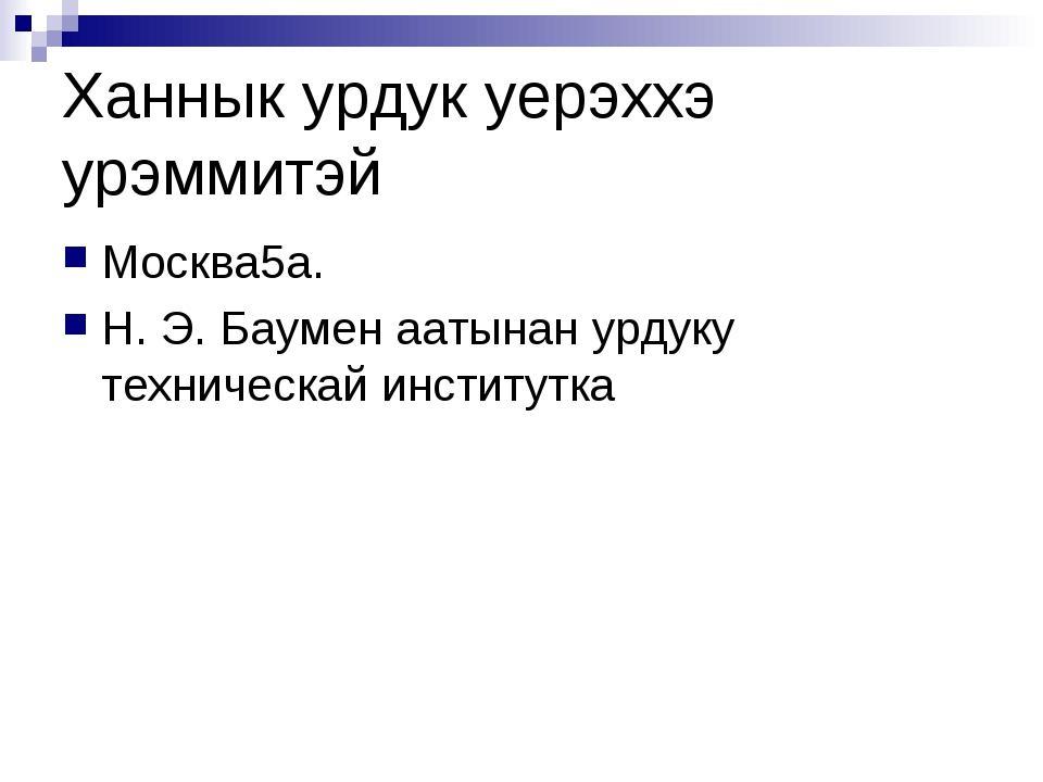 Ханнык урдук уерэххэ урэммитэй Москва5а. Н. Э. Баумен аатынан урдуку техничес...