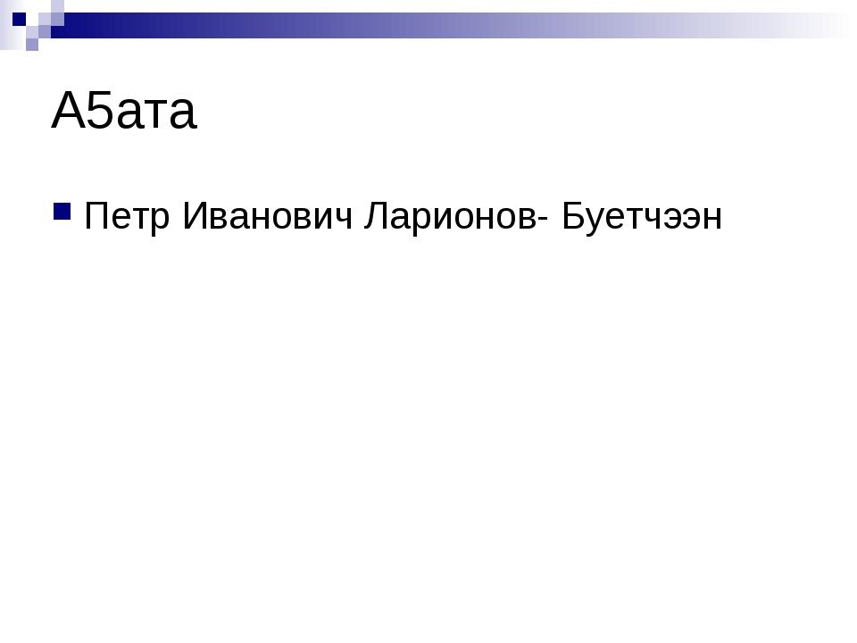 А5ата Петр Иванович Ларионов- Буетчээн
